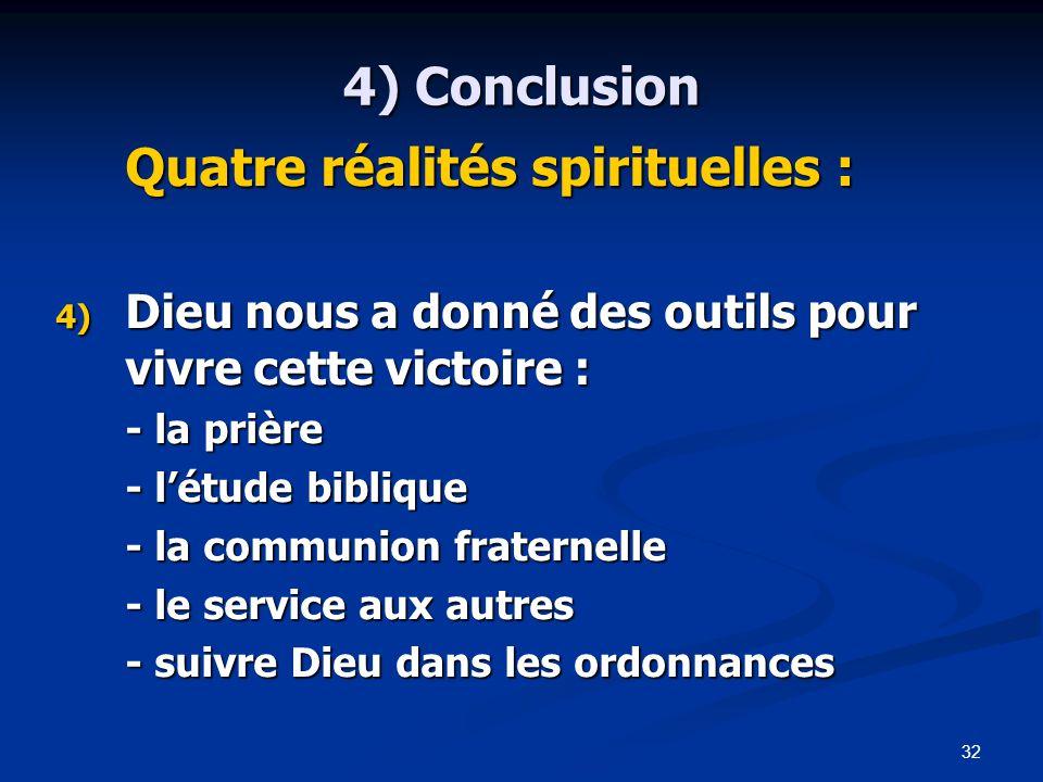 32 4) Conclusion Quatre réalités spirituelles : 4) Dieu nous a donné des outils pour vivre cette victoire : - la prière - l'étude biblique - la communion fraternelle - le service aux autres - suivre Dieu dans les ordonnances