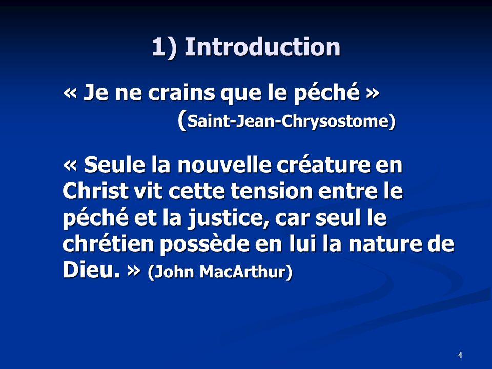 4 1) Introduction « Je ne crains que le péché » ( Saint-Jean-Chrysostome) « Seule la nouvelle créature en Christ vit cette tension entre le péché et la justice, car seul le chrétien possède en lui la nature de Dieu.