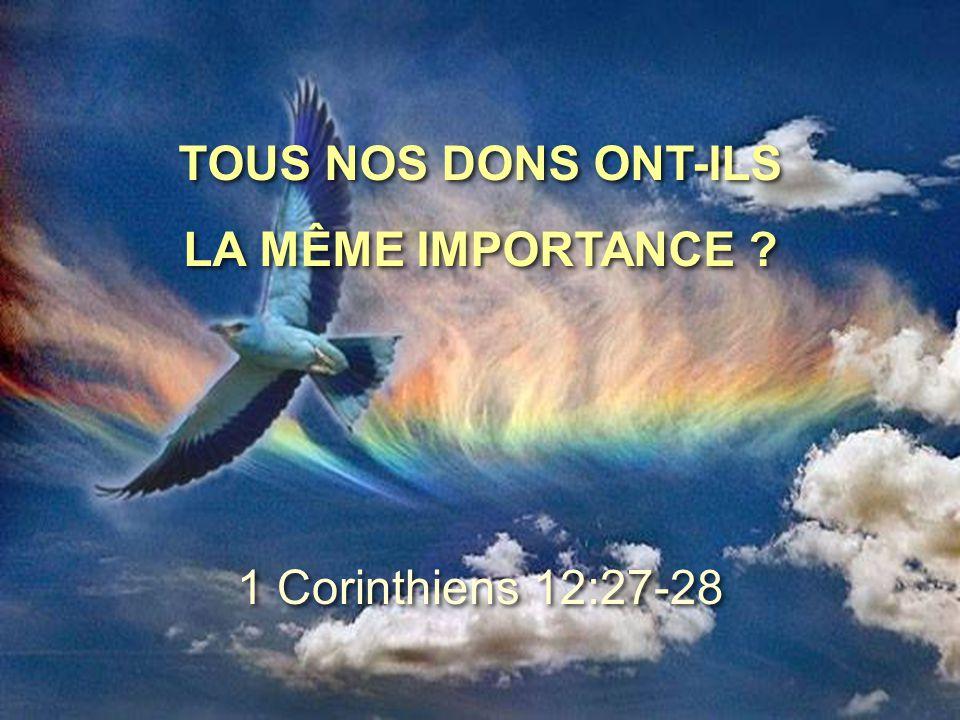 TOUS NOS DONS ONT-ILS LA MÊME IMPORTANCE ? TOUS NOS DONS ONT-ILS LA MÊME IMPORTANCE ? 1 Corinthiens 12:27-28