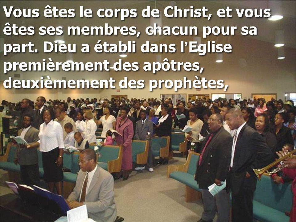 Vous êtes le corps de Christ, et vous êtes ses membres, chacun pour sa part. Dieu a établi dans l ' Eglise premièrement des apôtres, deuxièmement des