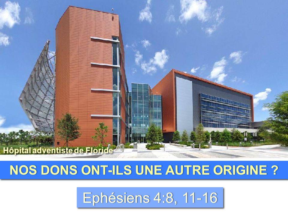 NOS DONS ONT-ILS UNE AUTRE ORIGINE ?NOS DONS ONT-ILS UNE AUTRE ORIGINE ? Ephésiens 4:8, 11-16Ephésiens 4:8, 11-16 Hôpital adventiste de Floride