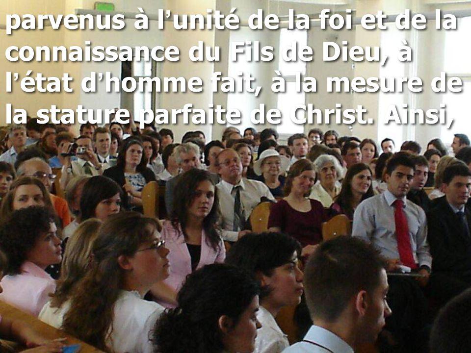 parvenus à l ' unité de la foi et de la connaissance du Fils de Dieu, à l ' état d ' homme fait, à la mesure de la stature parfaite de Christ.