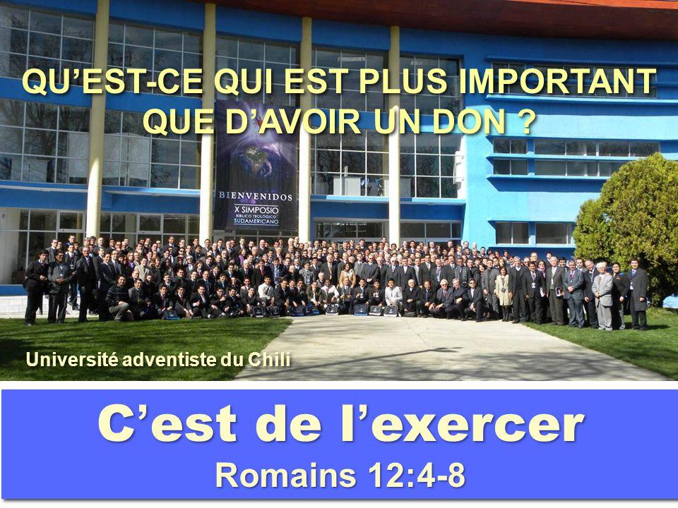 QU'EST-CE QUI EST PLUS IMPORTANT QUE D'AVOIR UN DON ? C ' est de l ' exercer Romains 12:4-8 Université adventiste du Chili
