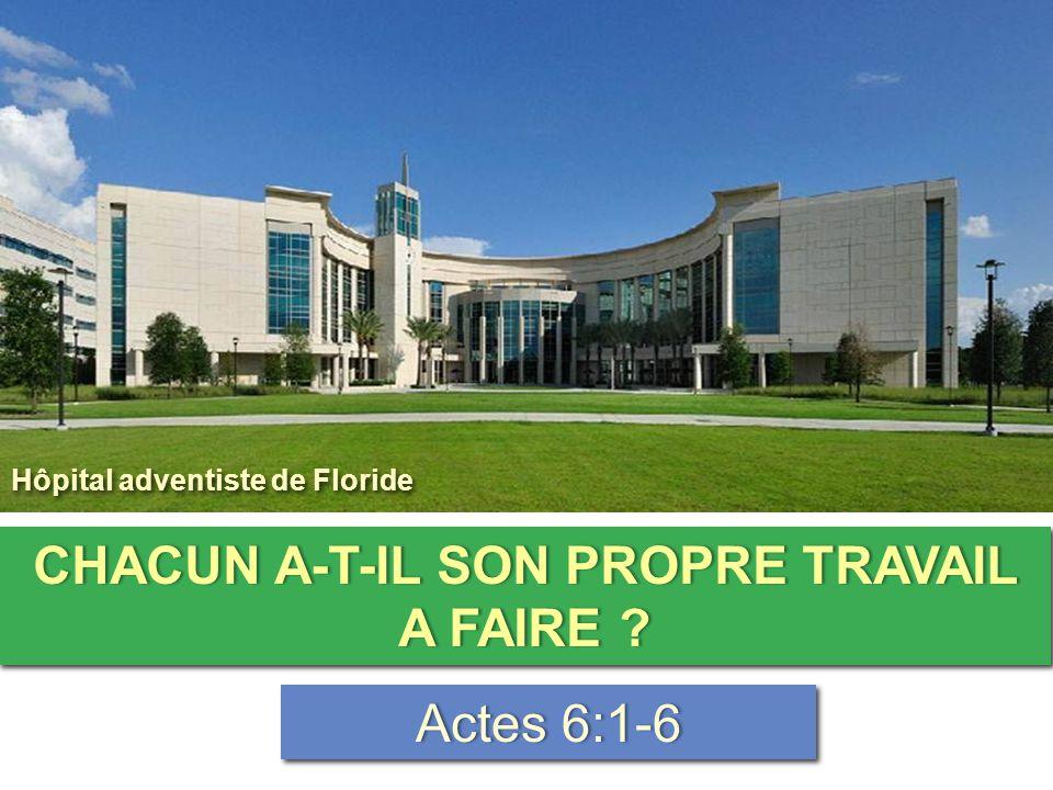 CHACUN A-T-IL SON PROPRE TRAVAIL A FAIRE ? Actes 6:1-6Actes 6:1-6 Hôpital adventiste de Floride