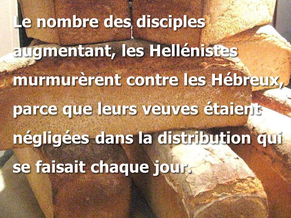 Le nombre des disciples augmentant, les Hellénistes murmurèrent contre les Hébreux, parce que leurs veuves étaient négligées dans la distribution qui se faisait chaque jour.
