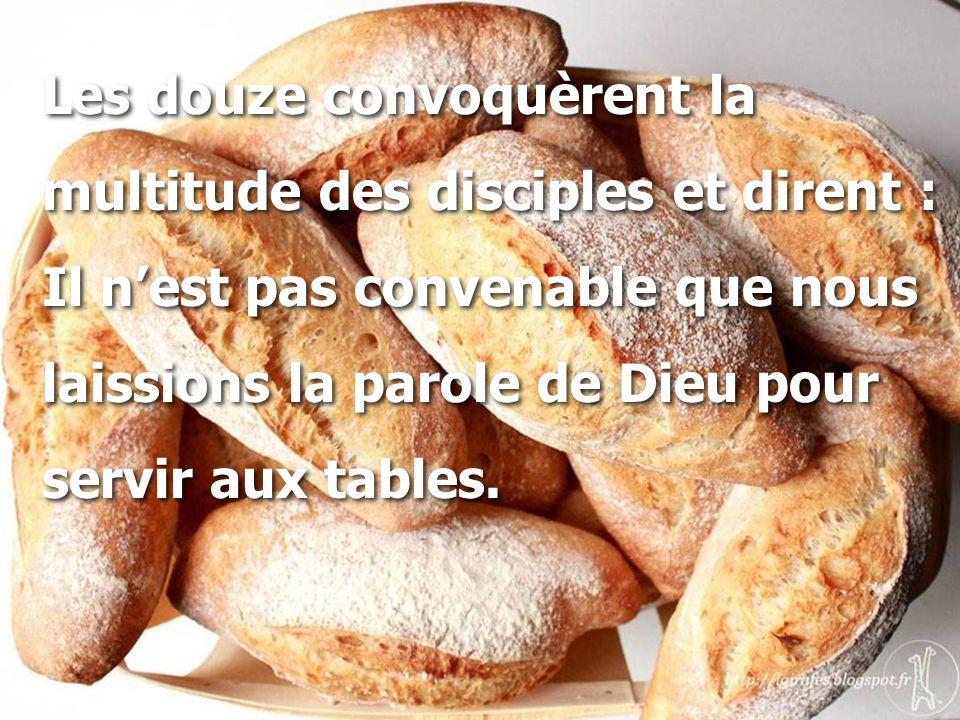 Les douze convoquèrent la multitude des disciples et dirent : Il n'est pas convenable que nous laissions la parole de Dieu pour servir aux tables. Les