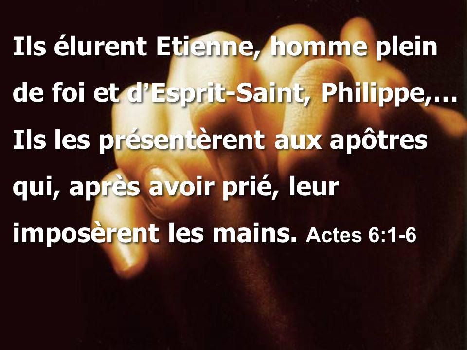Ils élurent Etienne, homme plein de foi et d ' Esprit-Saint, Philippe,… Ils les présentèrent aux apôtres qui, après avoir prié, leur imposèrent les ma