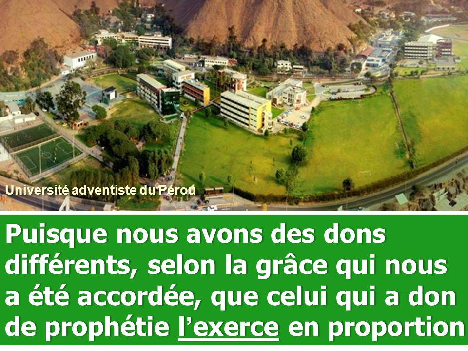 Université adventiste du Pérou Puisque nous avons des dons différents, selon la grâce qui nous a été accordée, que celui qui a don de prophétie l ' exerce en proportion