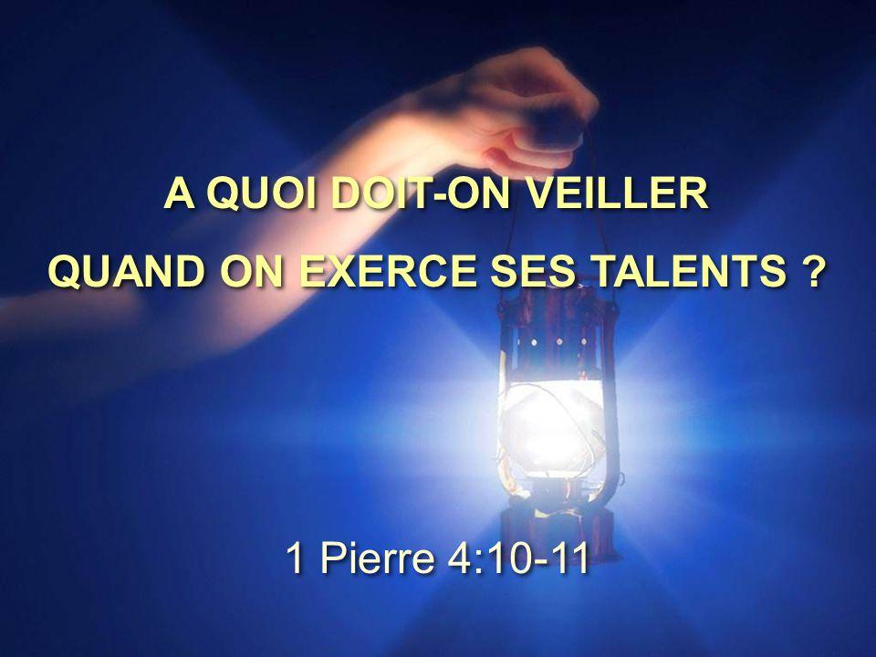 A QUOI DOIT-ON VEILLER QUAND ON EXERCE SES TALENTS ? A QUOI DOIT-ON VEILLER QUAND ON EXERCE SES TALENTS ? 1 Pierre 4:10-11