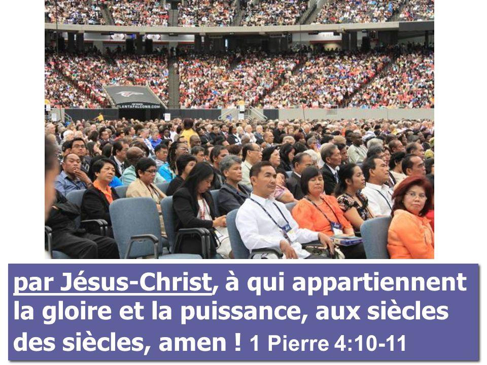 par Jésus-Christ, à qui appartiennent la gloire et la puissance, aux siècles des siècles, amen ! 1 Pierre 4:10-11