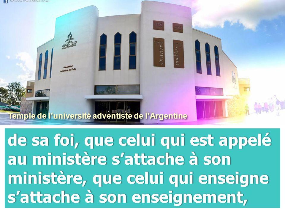 de sa foi, que celui qui est appelé au ministère s'attache à son ministère, que celui qui enseigne s'attache à son enseignement, Temple de l'université adventiste de l'Argentine