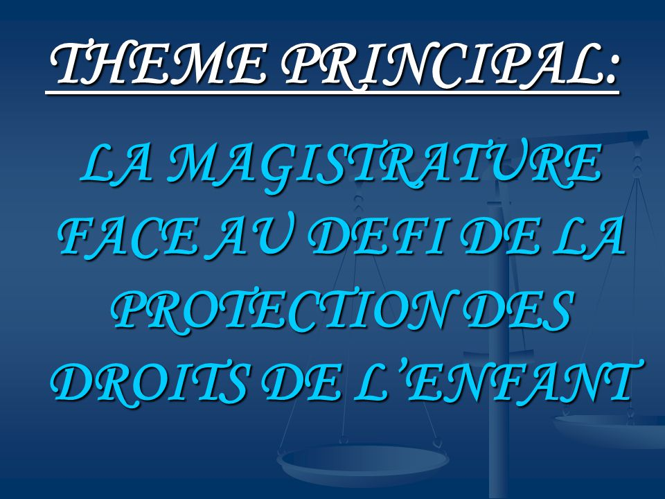 THEME PRINCIPAL: LA MAGISTRATURE FACE AU DEFI DE LA PROTECTION DES DROITS DE L'ENFANT