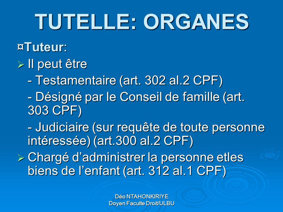 Déo NTAHONKIRIYE Doyen Faculte Droit/ULBU TUTELLE: ORGANES ¤Tuteur: IIIIl peut être - Testamentaire (art. 302 al.2 CPF) - Désigné par le Conseil d