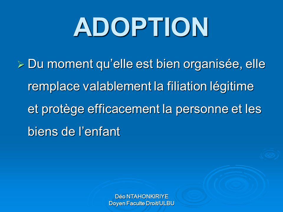 Déo NTAHONKIRIYE Doyen Faculte Droit/ULBU ADOPTION  Du moment qu'elle est bien organisée, elle remplace valablement la filiation légitime et protège