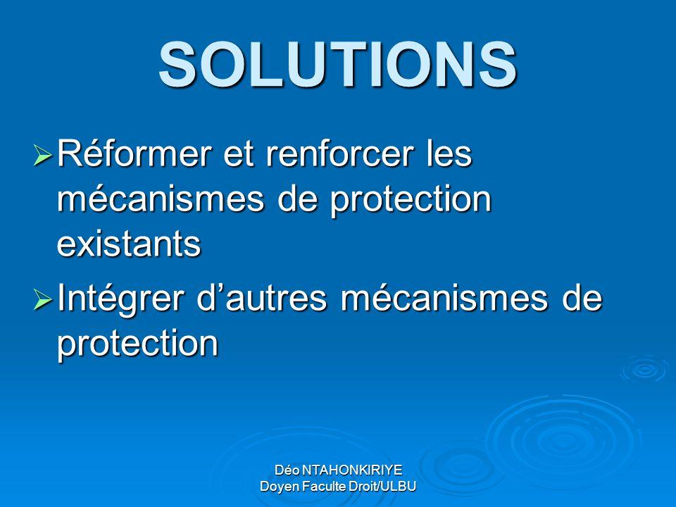 Déo NTAHONKIRIYE Doyen Faculte Droit/ULBU SOLUTIONS  Réformer et renforcer les mécanismes de protection existants  Intégrer d'autres mécanismes de p