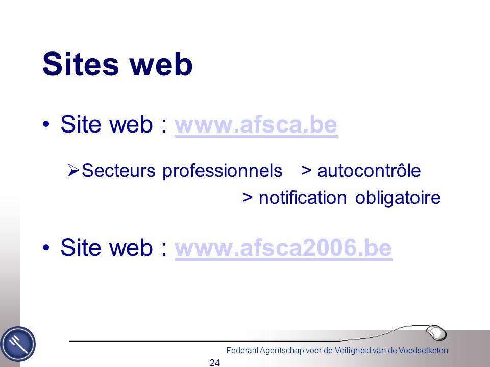 Federaal Agentschap voor de Veiligheid van de Voedselketen 24 Sites web Site web : www.afsca.bewww.afsca.be  Secteurs professionnels > autocontrôle > notification obligatoire Site web : www.afsca2006.bewww.afsca2006.be