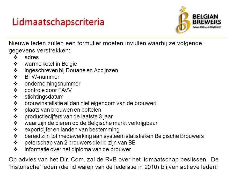Lidmaatschapscriteria 17 Nieuwe leden zullen een formulier moeten invullen waarbij ze volgende gegevens verstrekken:  adres  warme ketel in België  ingeschreven bij Douane en Accijnzen  BTW-nummer  ondernemingsnummer  controle door FAVV  stichtingsdatum  brouwinstallatie al dan niet eigendom van de brouwerij  plaats van brouwen en bottelen  productiecijfers van de laatste 3 jaar  waar zijn de bieren op de Belgische markt verkrijgbaar  exportcijfer en landen van bestemming  bereid zijn tot medewerking aan systeem statistieken Belgische Brouwers  peterschap van 2 brouwers die lid zijn van BB  informatie over het diploma van de brouwer Op advies van het Dir.