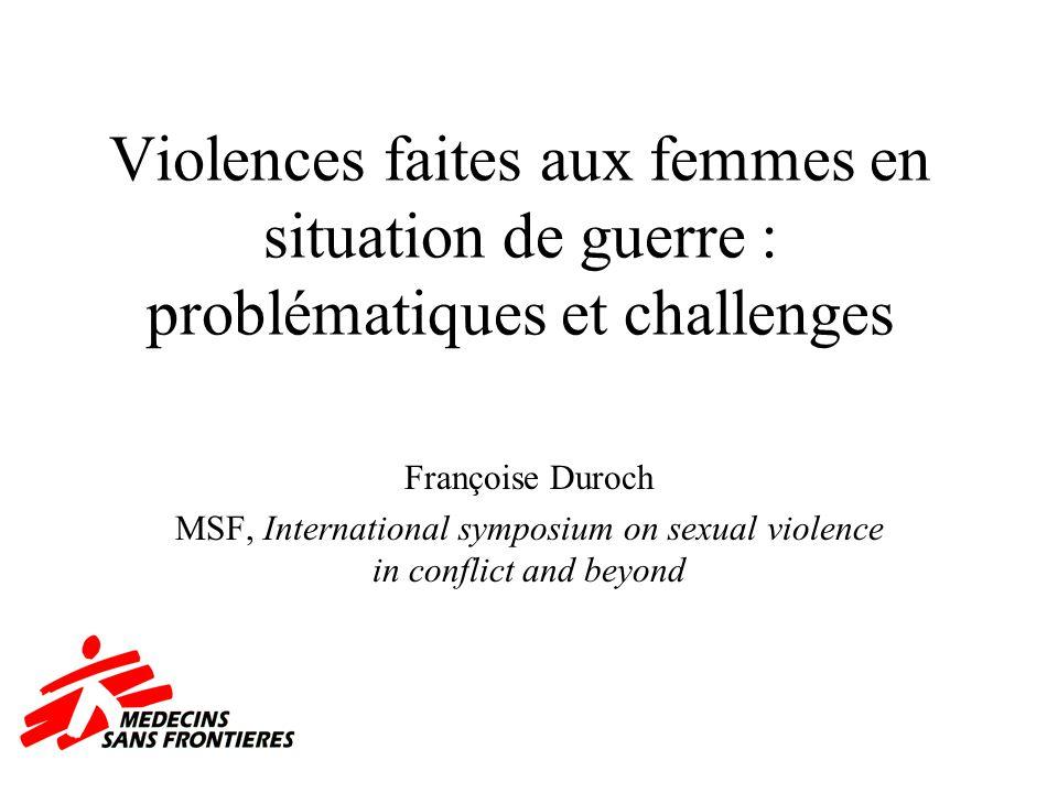 Violences faites aux femmes en situation de guerre : problématiques et challenges Françoise Duroch MSF, International symposium on sexual violence in