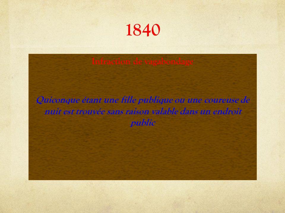 1840 Infraction de vagabondage Quiconque étant une fille publique ou une coureuse de nuit est trouvée sans raison valable dans un endroit public