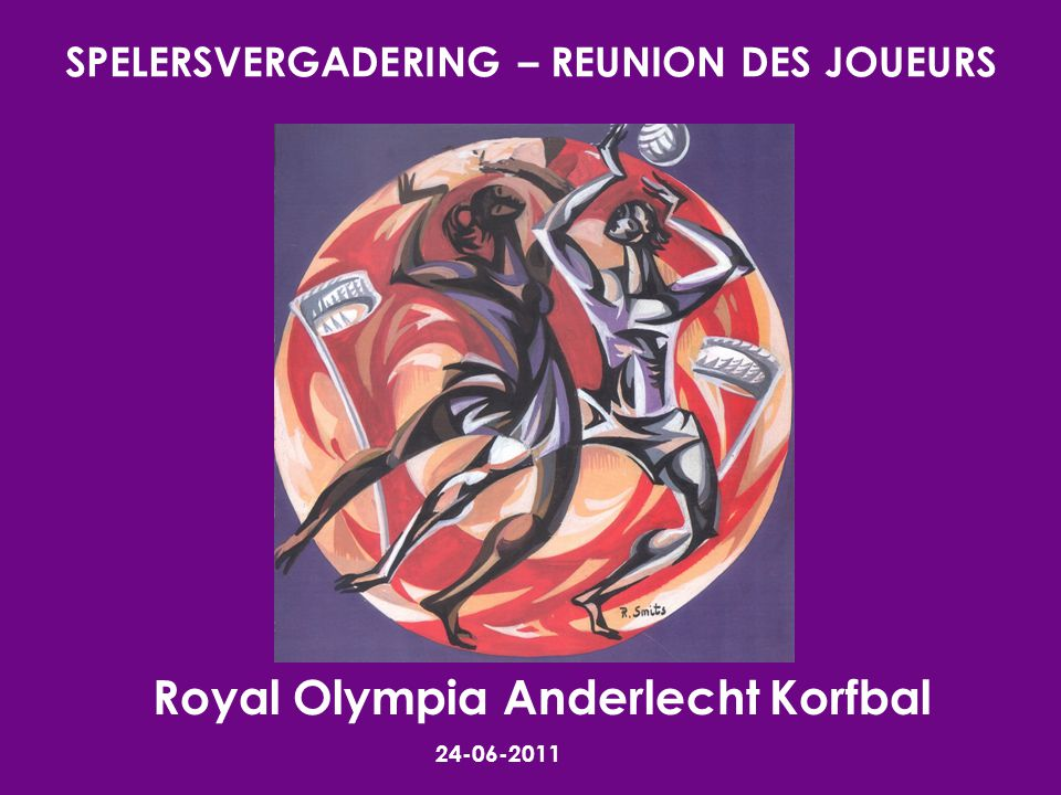 SPELERSVERGADERING – REUNION DES JOUEURS 24-06-2011 Royal Olympia Anderlecht Korfbal