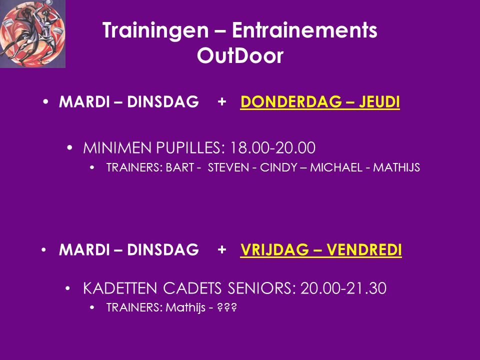 Trainingen – Entrainements OutDoor MARDI – DINSDAG + DONDERDAG – JEUDI MINIMEN PUPILLES: 18.00-20.00 TRAINERS: BART - STEVEN - CINDY – MICHAEL - MATHIJS MARDI – DINSDAG + VRIJDAG – VENDREDI KADETTEN CADETS SENIORS: 20.00-21.30 TRAINERS: Mathijs -