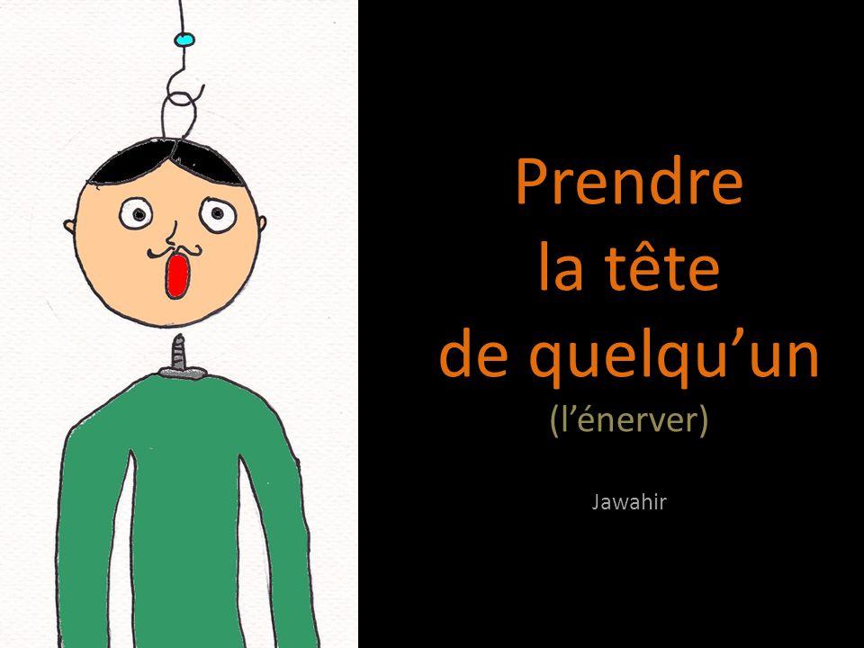 Prendre la tête de quelqu'un (l'énerver) Jawahir