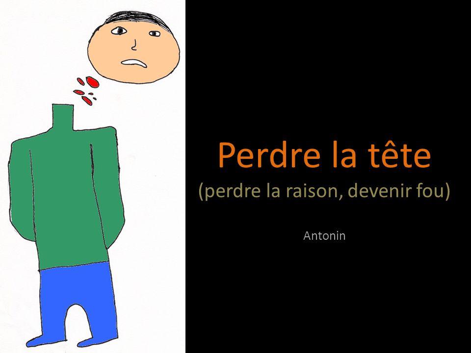 Perdre la tête (perdre la raison, devenir fou) Antonin