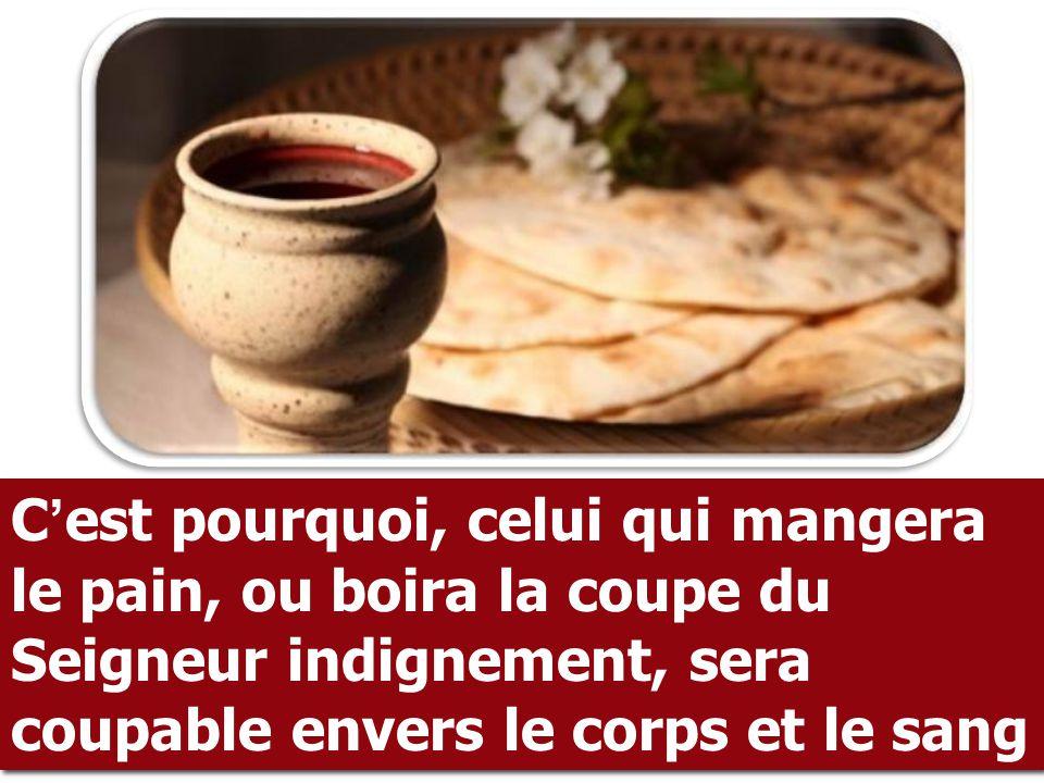 C ' est pourquoi, celui qui mangera le pain, ou boira la coupe du Seigneur indignement, sera coupable envers le corps et le sang