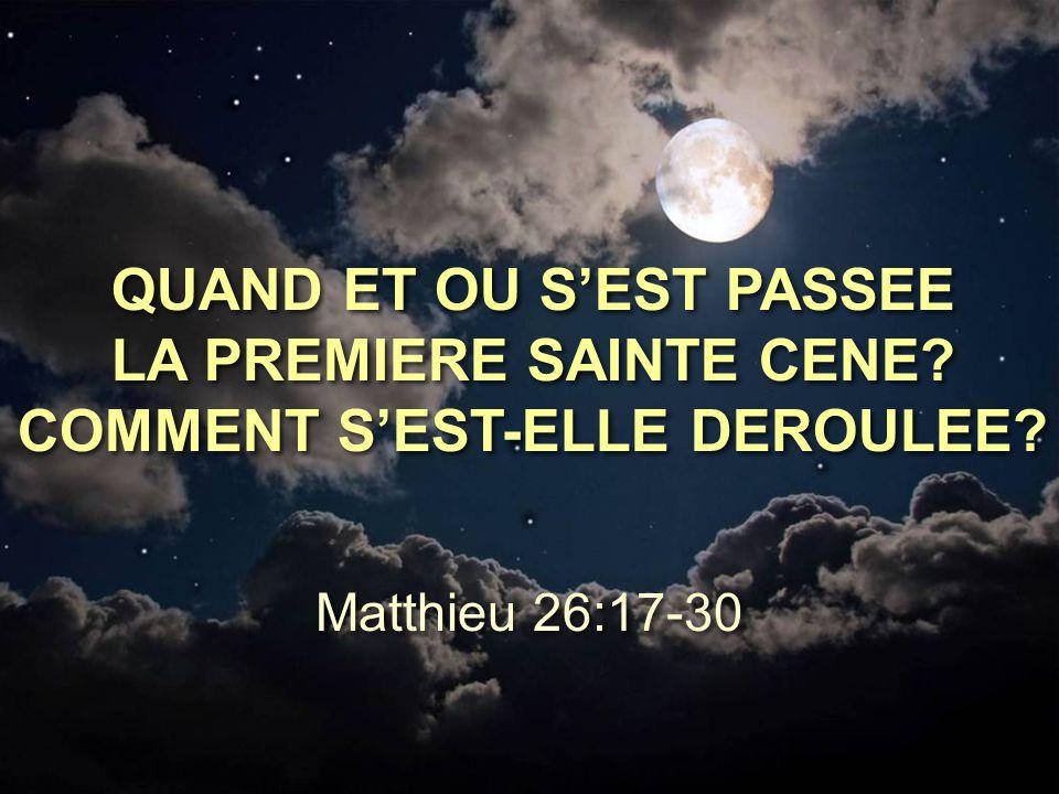 QUAND ET OU S'EST PASSEE LA PREMIERE SAINTE CENE? COMMENT S'EST-ELLE DEROULEE? Matthieu 26:17-30