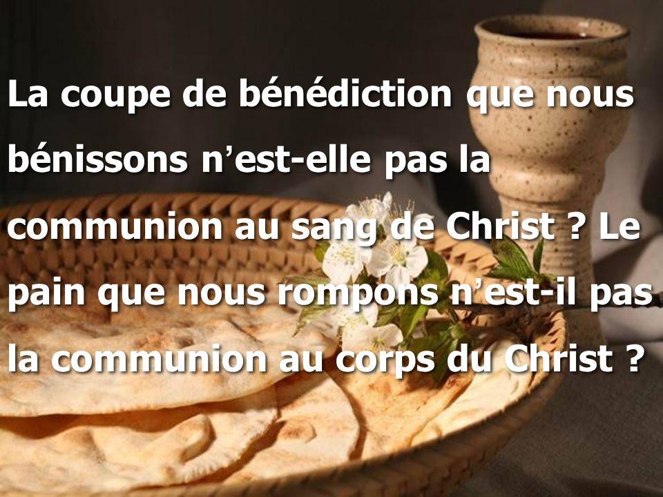La coupe de bénédiction que nous bénissons n ' est-elle pas la communion au sang de Christ ? Le pain que nous rompons n ' est-il pas la communion au c