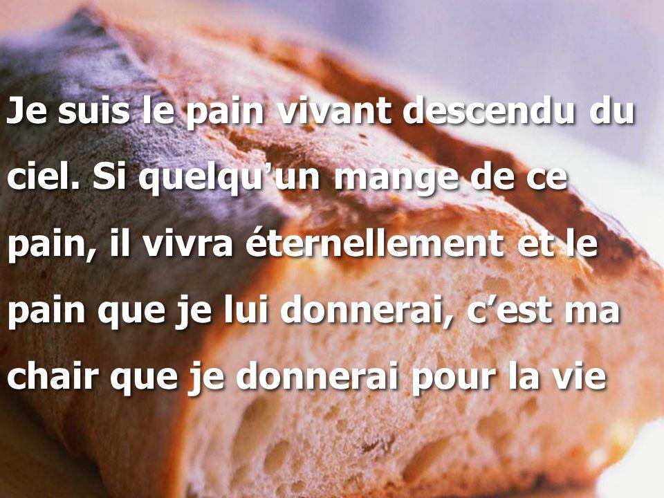 Je suis le pain vivant descendu du ciel. Si quelqu ' un mange de ce pain, il vivra éternellement et le pain que je lui donnerai, c'est ma chair que je