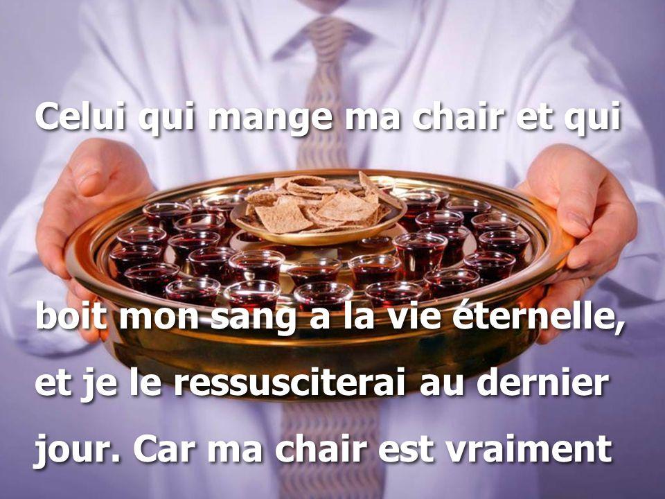 Celui qui mange ma chair et qui boit mon sang a la vie éternelle, et je le ressusciterai au dernier jour. Car ma chair est vraiment Celui qui mange ma