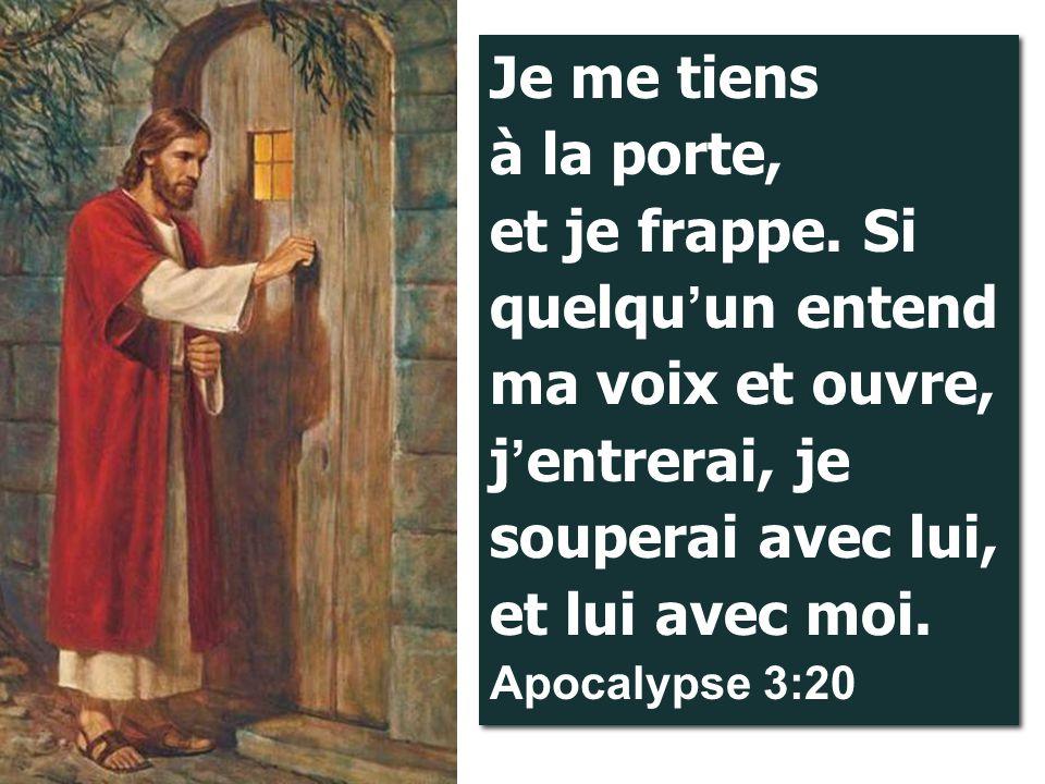 Je me tiens à la porte, et je frappe. Si quelqu ' un entend ma voix et ouvre, j ' entrerai, je souperai avec lui, et lui avec moi. Apocalypse 3:20
