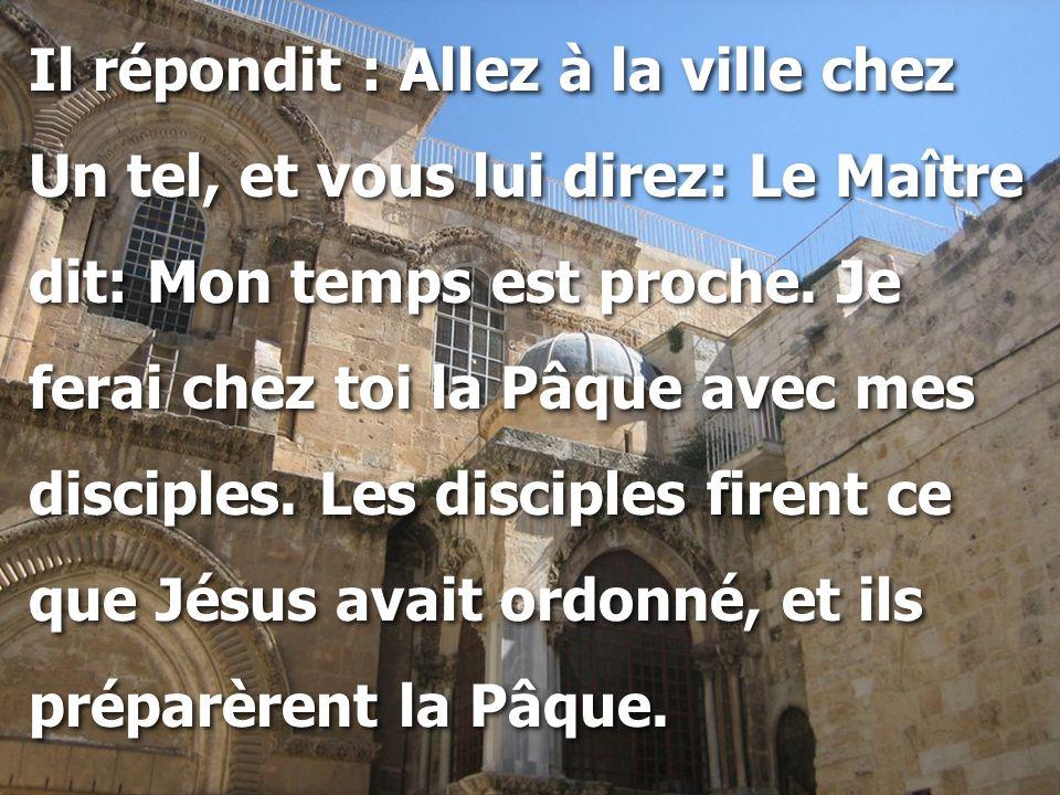 Il répondit : Allez à la ville chez Un tel, et vous lui direz: Le Maître dit: Mon temps est proche. Je ferai chez toi la Pâque avec mes disciples. Les