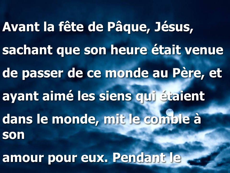 Avant la fête de Pâque, Jésus, sachant que son heure était venue de passer de ce monde au Père, et ayant aimé les siens qui étaient dans le monde, mit
