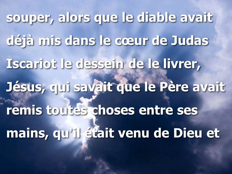 souper, alors que le diable avait déjà mis dans le cœur de Judas Iscariot le dessein de le livrer, Jésus, qui savait que le Père avait remis toutes ch