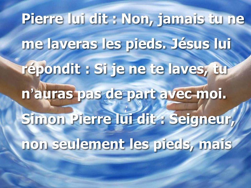 Pierre lui dit : Non, jamais tu ne me laveras les pieds. Jésus lui répondit : Si je ne te laves, tu n ' auras pas de part avec moi. Simon Pierre lui d