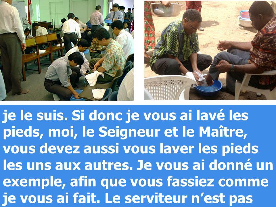 je le suis. Si donc je vous ai lavé les pieds, moi, le Seigneur et le Maître, vous devez aussi vous laver les pieds les uns aux autres. Je vous ai don