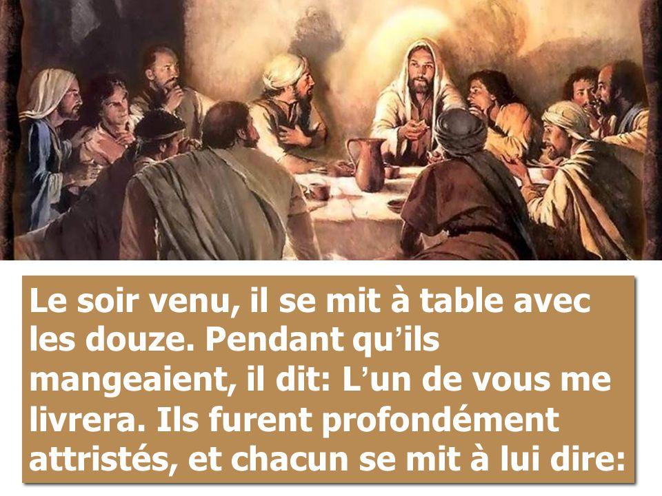 Le soir venu, il se mit à table avec les douze. Pendant qu ' ils mangeaient, il dit: L ' un de vous me livrera. Ils furent profondément attristés, et