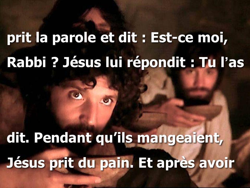 prit la parole et dit : Est-ce moi, Rabbi ? Jésus lui répondit : Tu l ' as dit. Pendant qu'ils mangeaient, Jésus prit du pain. Et après avoir prit la