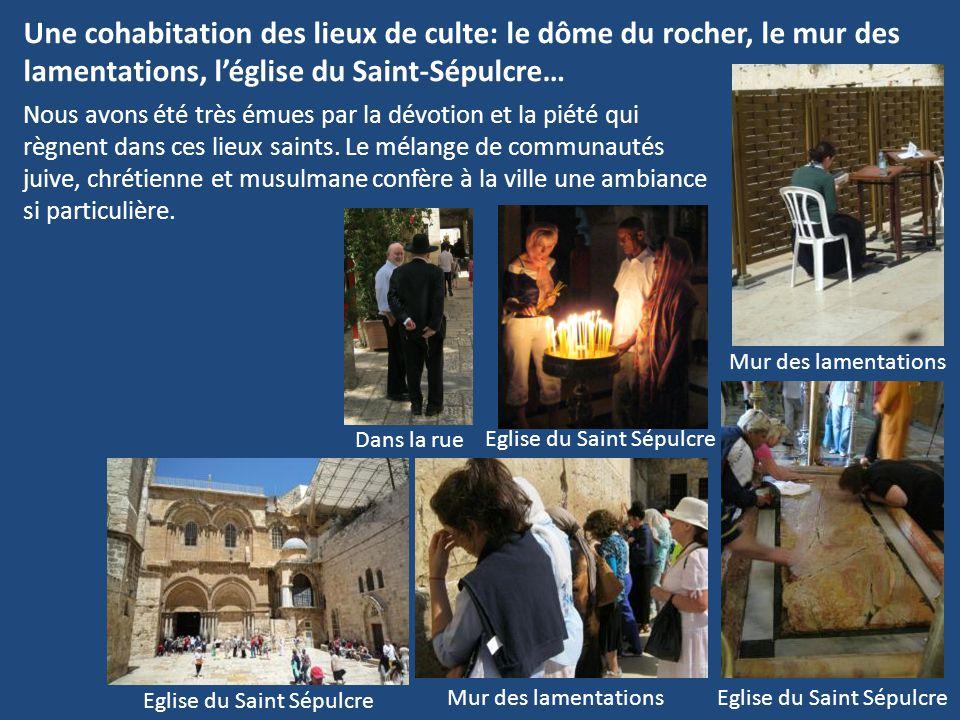 Une cohabitation des lieux de culte: le dôme du rocher, le mur des lamentations, l'église du Saint-Sépulcre… Nous avons été très émues par la dévotion