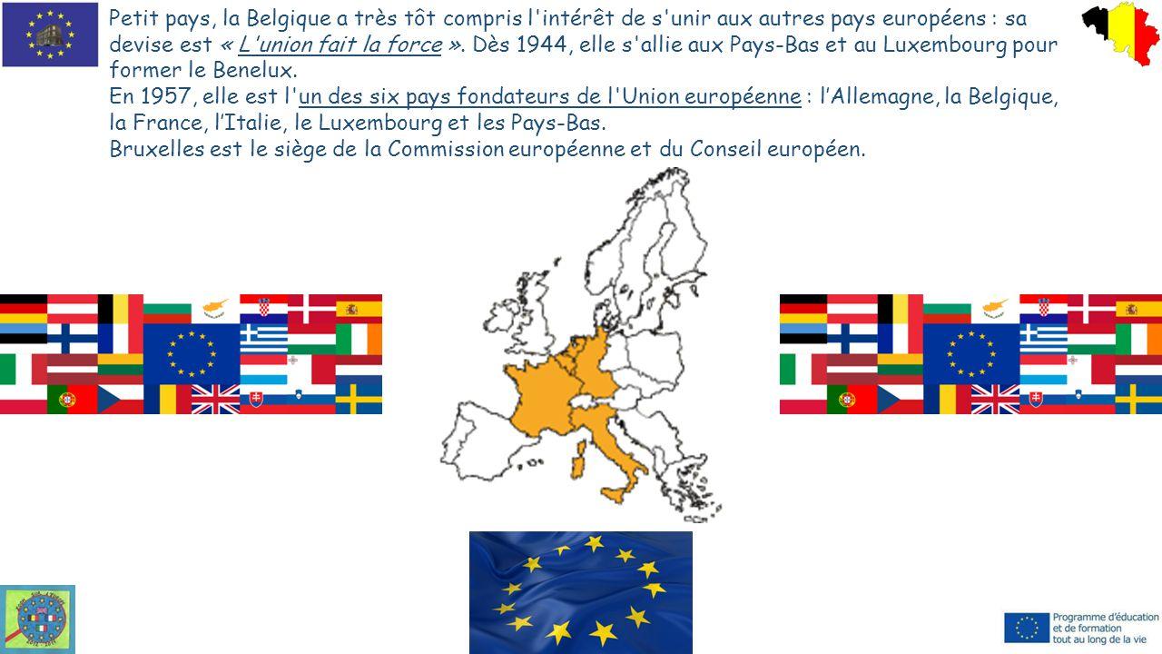 Petit pays, la Belgique a très tôt compris l'intérêt de s'unir aux autres pays européens : sa devise est « L'union fait la force ». Dès 1944, elle s'a