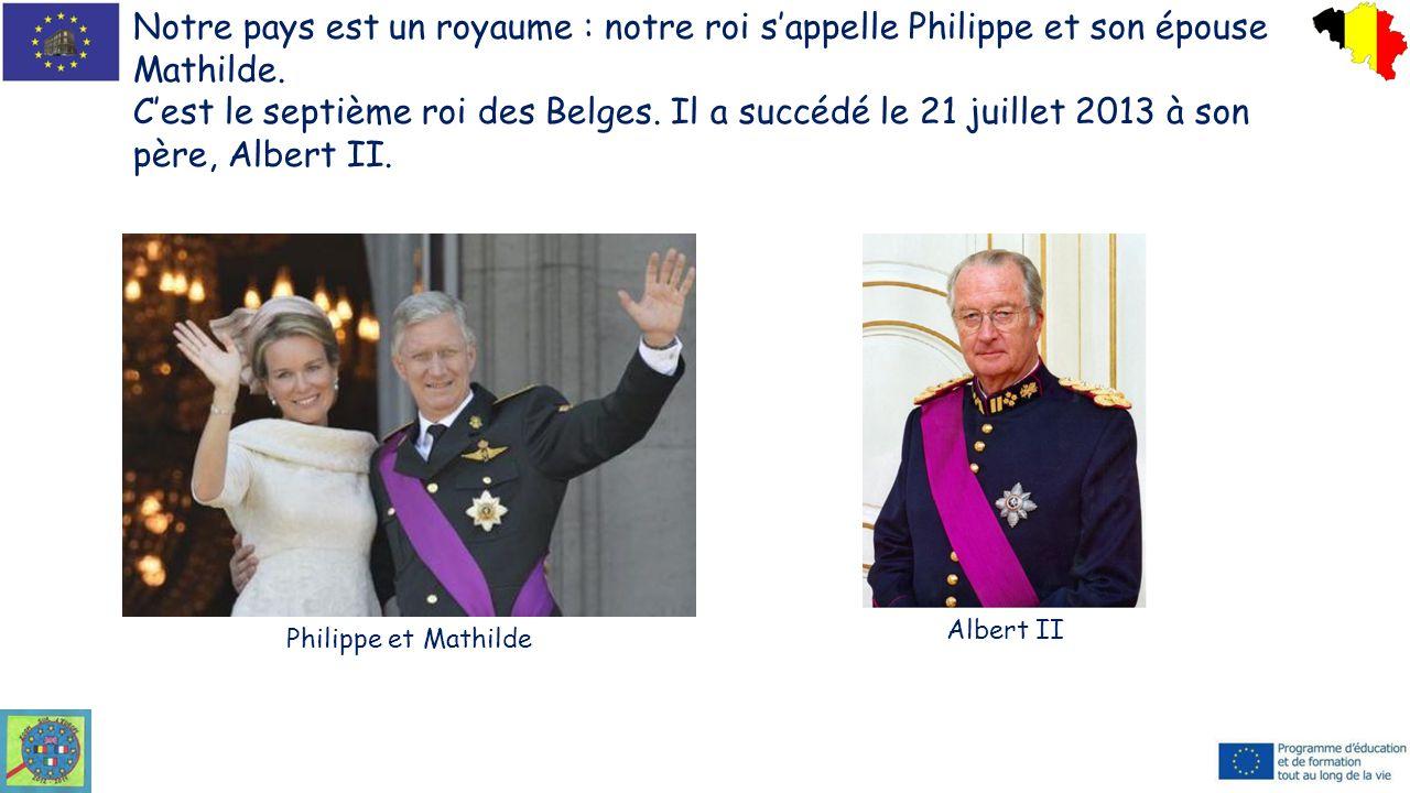 Notre pays est un royaume : notre roi s'appelle Philippe et son épouse Mathilde. C'est le septième roi des Belges. Il a succédé le 21 juillet 2013 à s