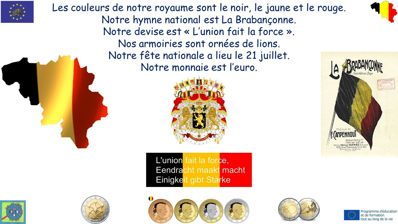 Les couleurs de notre royaume sont le noir, le jaune et le rouge. Notre hymne national est La Brabançonne. Notre devise est « L'union fait la force ».