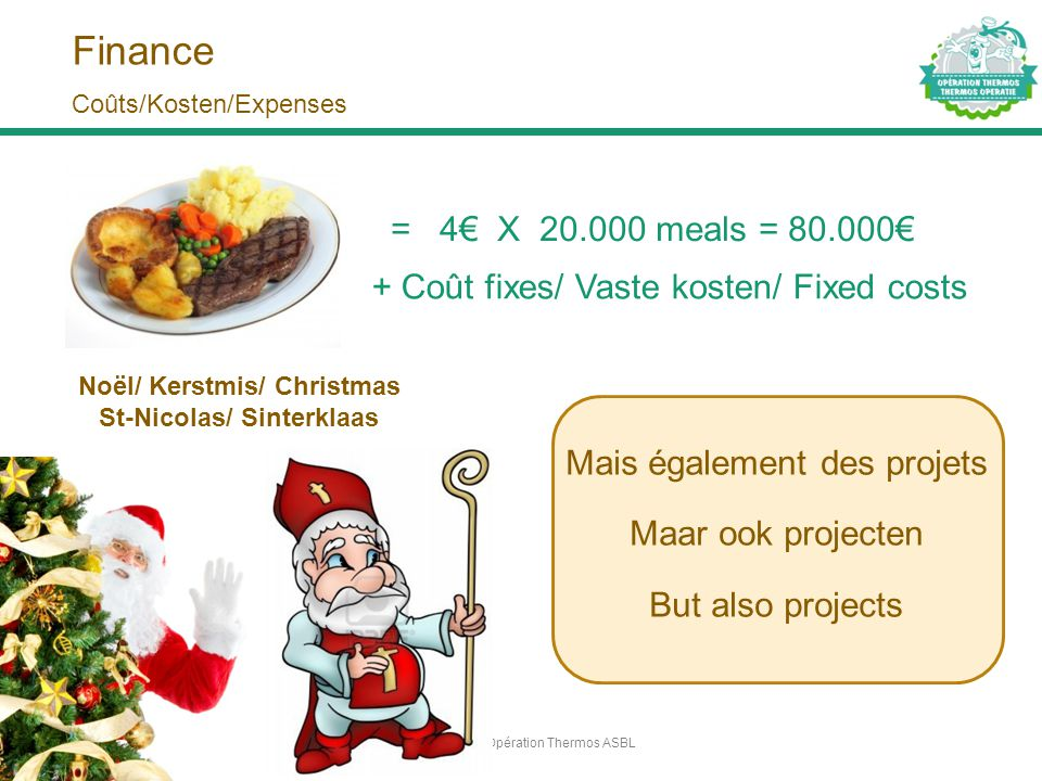 Finance Mais également des projets Maar ook projecten But also projects Opération Thermos ASBL6 Coûts/Kosten/Expenses = 4€ X 20.000 meals = 80.000€ No