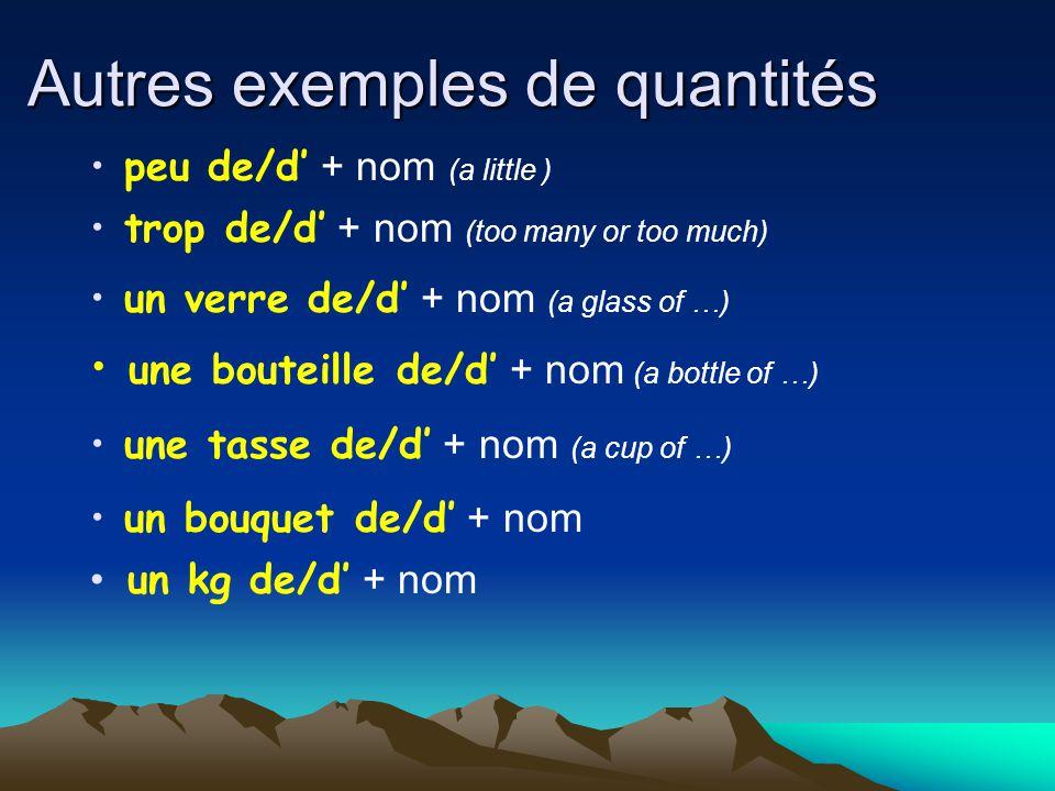 Autres exemples de quantités peu de/d' + nom (a little ) trop de/d' + nom (too many or too much) un verre de/d' + nom (a glass of …) une tasse de/d' + nom (a cup of …) un bouquet de/d' + nom un kg de/d' + nom une bouteille de/d' + nom (a bottle of …)