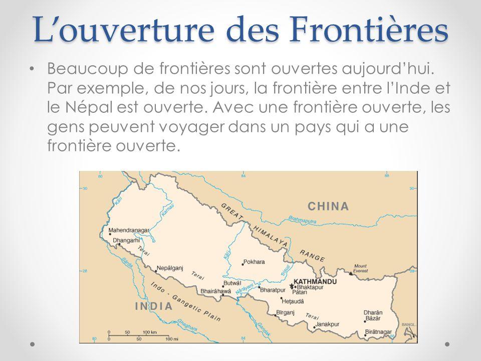 L'ouverture des Frontières Beaucoup de frontières sont ouvertes aujourd'hui. Par exemple, de nos jours, la frontière entre l'Inde et le Népal est ouve