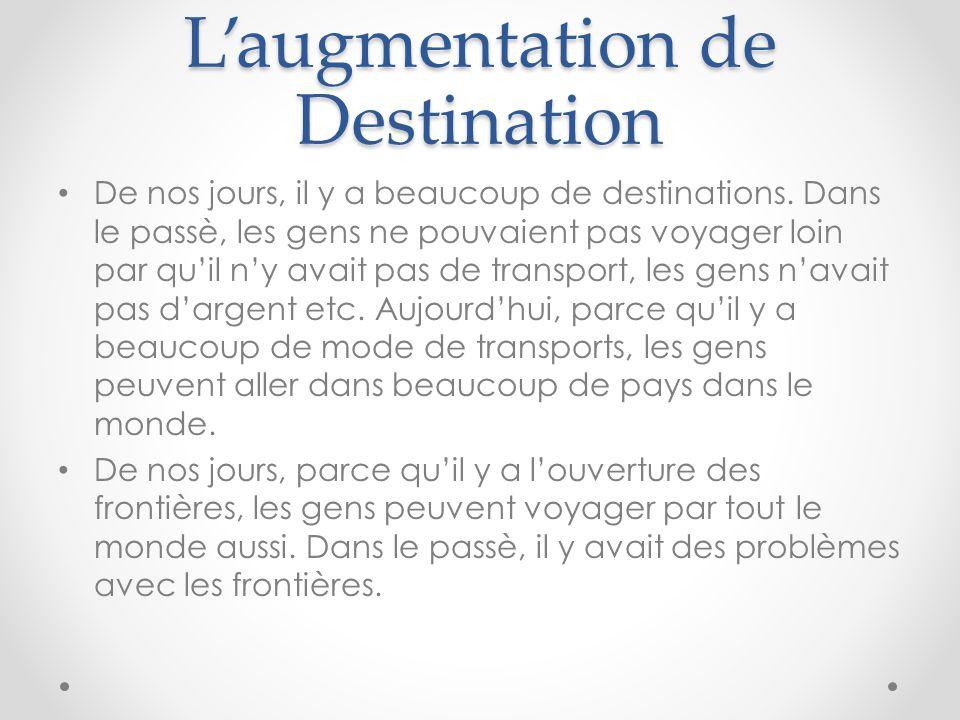 L'augmentation de Destination De nos jours, il y a beaucoup de destinations. Dans le passè, les gens ne pouvaient pas voyager loin par qu'il n'y avait