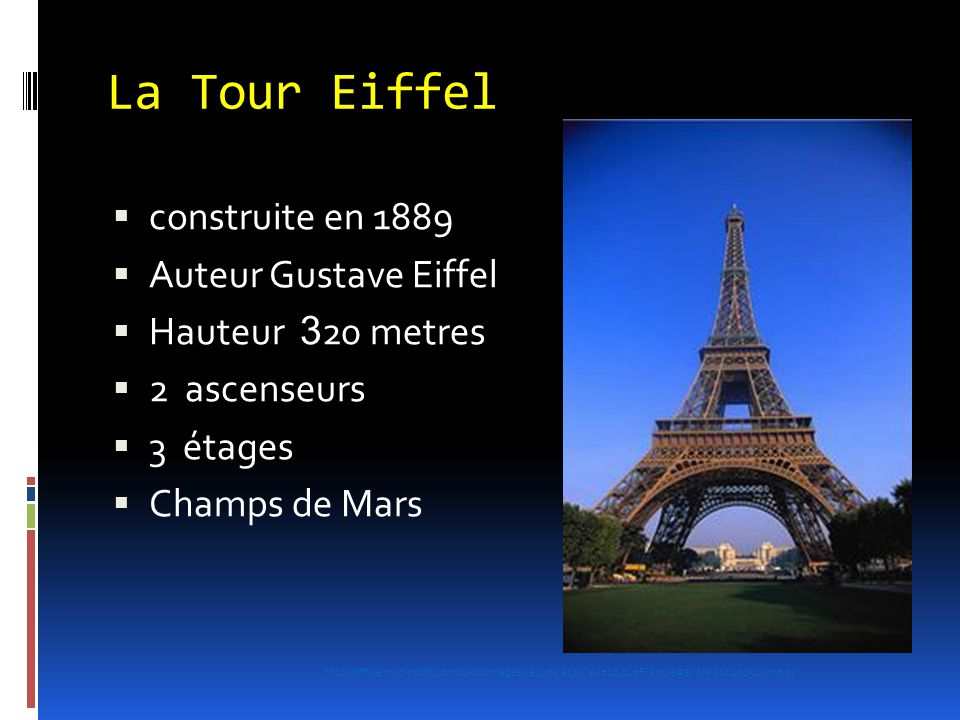 La Tour Eiffel  construite en 1889  Auteur Gustave Eiffel  Hauteur 3 20 metres  2 ascenseurs  3 étages  Champs de Mars http://office.microsoft.c