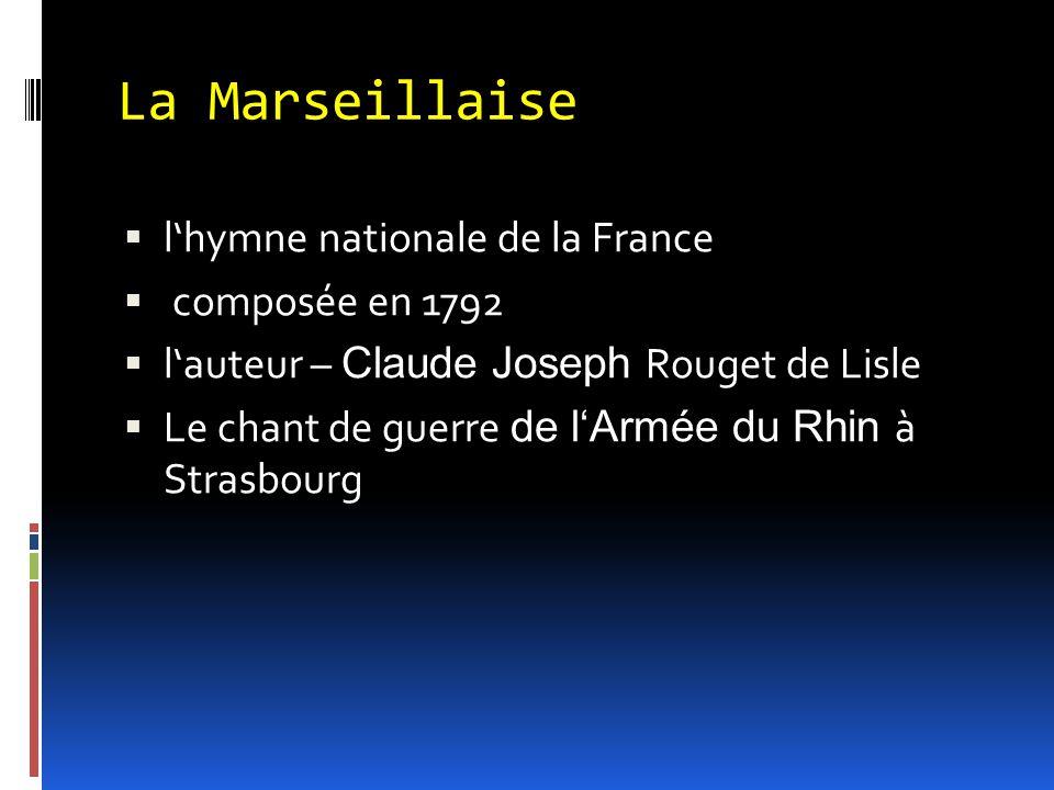 La Marseillaise  l'hymne nationale de la France  composée en 1792  l'auteur – Claude Joseph Rouget de Lisle  Le chant de guerre de l'Armée du Rhin